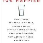 10 Percent Happier How I Tamed the Voice in My Head, Reduced Stress Without Losing My Edge, and Found Self-Help That Actually Works--A True Story by Dan Harris