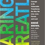 Daring Greatly How the Courage to Be Vulnerable Transforms the Way We Live, Love, Parent, and Lead by Brene Brown