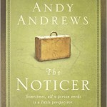 The Noticer Sometimes, all a person needs is a little perspective by Andy Andrews