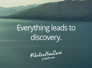 """Everything leads to discovery."" — Unless You Care Project"