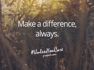 """Make a difference, always."" — Unless You Care Project"