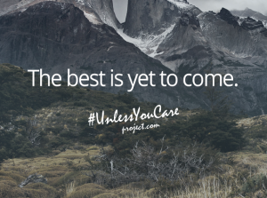 """The best is yet to come."" — Unless You Care Project"